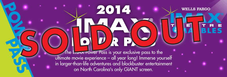 2014 IMAX Power Pass | SOLD OUT | The IMAX Power Pass is your exclusive pass to the ultimate movie experience -- all year long! Immerse yourself in larger-than-life adventures and blockbuster entertainment on North Carolina's only GIANT screen.