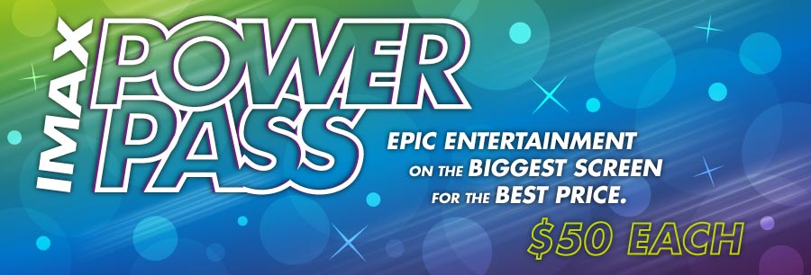 IMAX Power Pass | Epic entertainment on the biggest screen for the best price. | $50 each