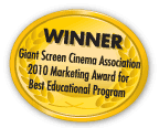 Winner: Giant Screen Cinema Association 2010 Marketing Award for Best Educational Program
